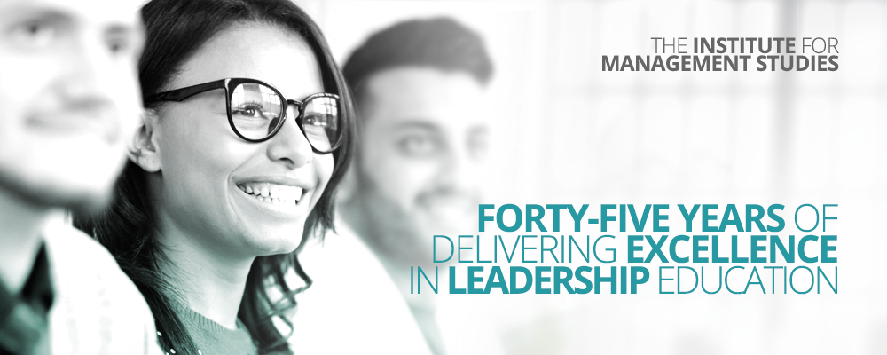 The Institute for Management Studies - Forty-Five years of delivering excellence in leadership education